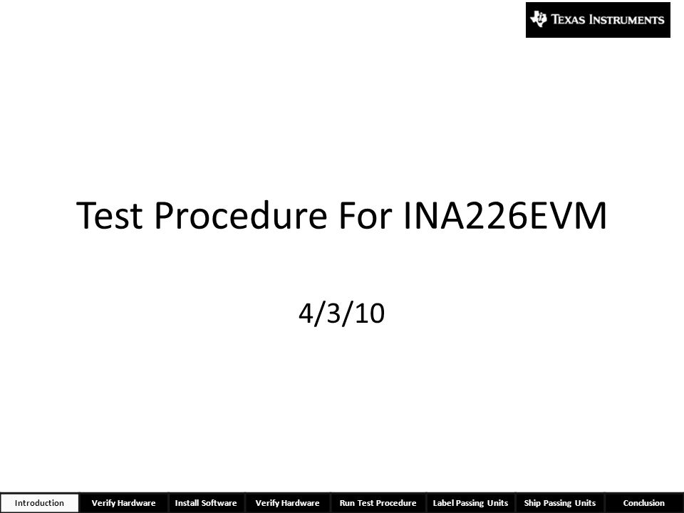 Test Procedure For INA226EVM 4/3/10 IntroductionVerify HardwareInstall SoftwareVerify HardwareRun Test ProcedureLabel Passing UnitsShip Passing UnitsC