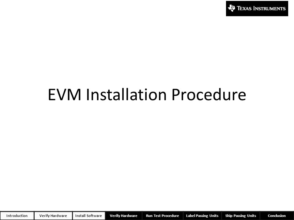 EVM Installation Procedure IntroductionVerify HardwareInstall SoftwareVerify HardwareRun Test ProcedureLabel Passing UnitsShip Passing UnitsConclusion