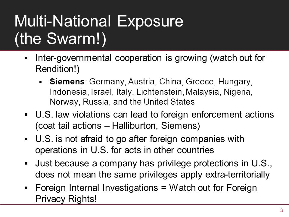 3 Multi-National Exposure (the Swarm!) Inter-governmental cooperation is growing (watch out for Rendition!) Siemens: Germany, Austria, China, Greece, Hungary, Indonesia, Israel, Italy, Lichtenstein, Malaysia, Nigeria, Norway, Russia, and the United States U.S.