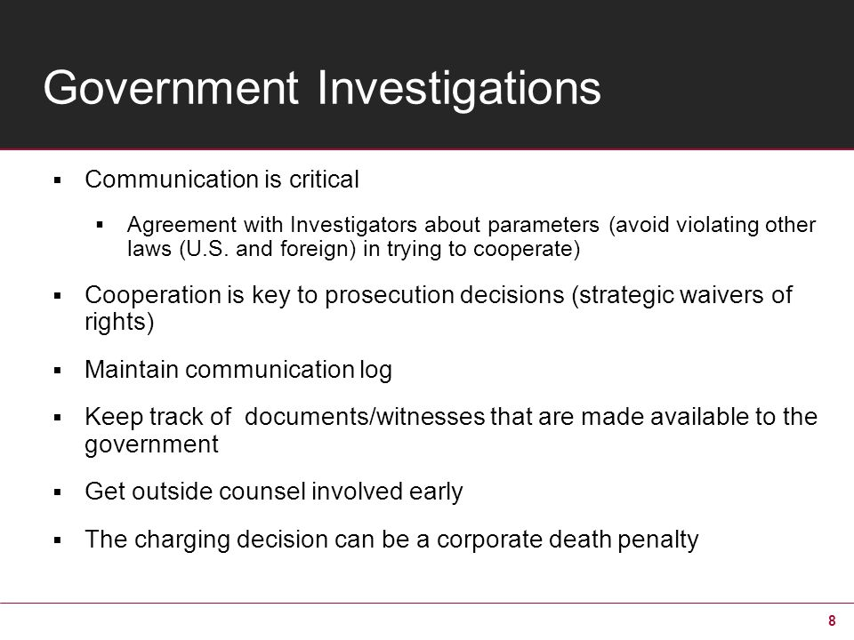 8 Government Investigations Communication is critical Agreement with Investigators about parameters (avoid violating other laws (U.S. and foreign) in