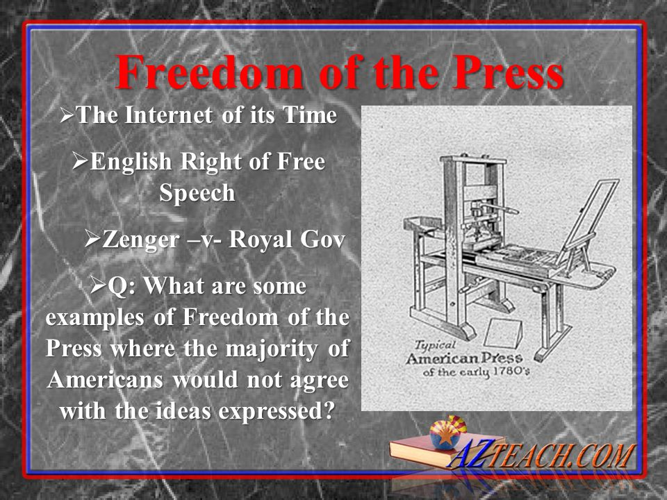Freedom of the Press The Internet of its Time The Internet of its Time English Right of Free Speech English Right of Free Speech Zenger –v- Royal Gov Zenger –v- Royal Gov Q: What are some examples of Freedom of the Press where the majority of Americans would not agree with the ideas expressed.