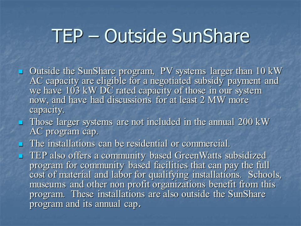 TEP – Outside SunShare Outside the SunShare program, PV systems larger than 10 kW AC capacity are eligible for a negotiated subsidy payment and we hav
