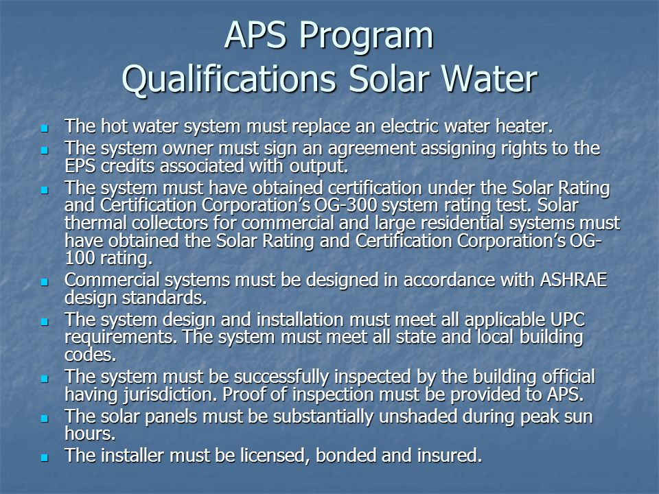 APS Program Qualifications Solar Water The hot water system must replace an electric water heater. The hot water system must replace an electric water