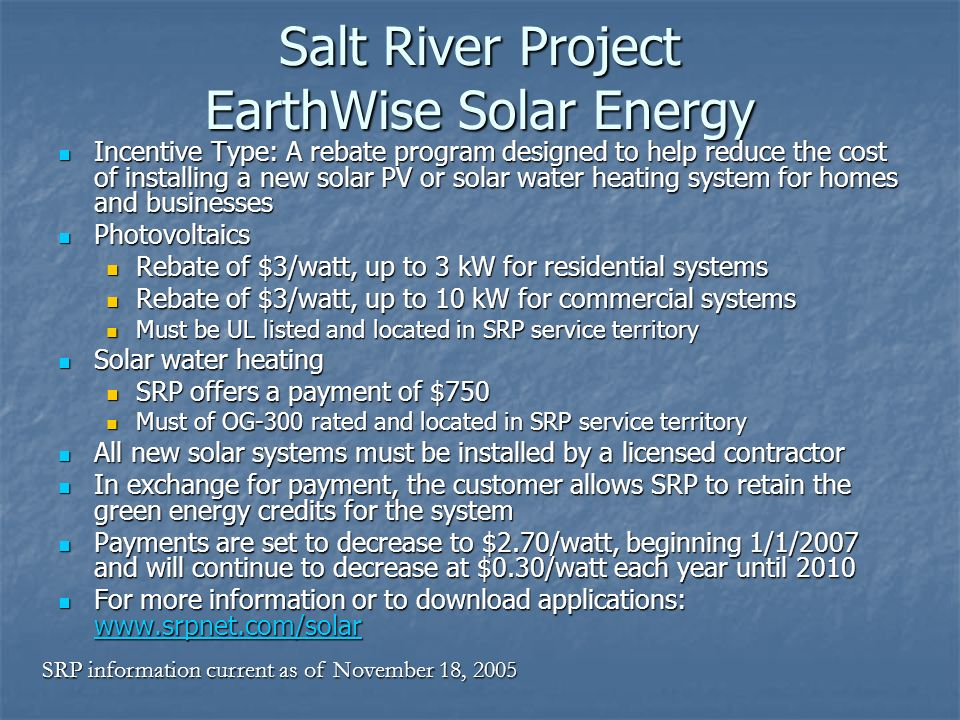 Salt River Project EarthWise Solar Energy Incentive Type: A rebate program designed to help reduce the cost of installing a new solar PV or solar wate