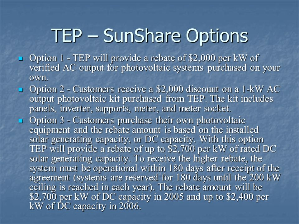 TEP – SunShare Options Option 1 - TEP will provide a rebate of $2,000 per kW of verified AC output for photovoltaic systems purchased on your own. Opt
