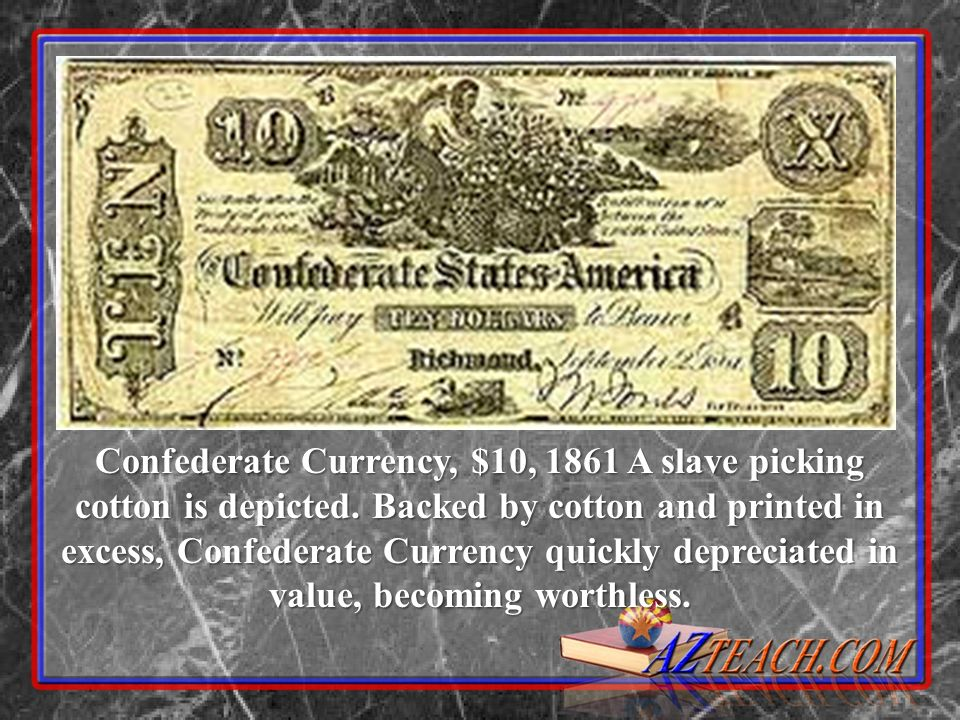 Confederate Currency, $10, 1861 A slave picking cotton is depicted. Backed by cotton and printed in excess, Confederate Currency quickly depreciated i