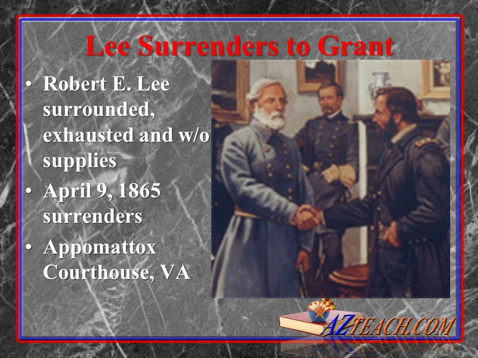 Lee Surrenders to Grant Robert E. Lee surrounded, exhausted and w/o suppliesRobert E. Lee surrounded, exhausted and w/o supplies April 9, 1865 surrend