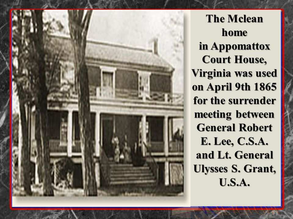 The Mclean home in Appomattox Court House, Virginia was used on April 9th 1865 for the surrender meeting between General Robert E. Lee, C.S.A. and Lt.