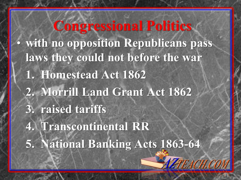Congressional Politics with no opposition Republicans pass laws they could not before the warwith no opposition Republicans pass laws they could not before the war 1.