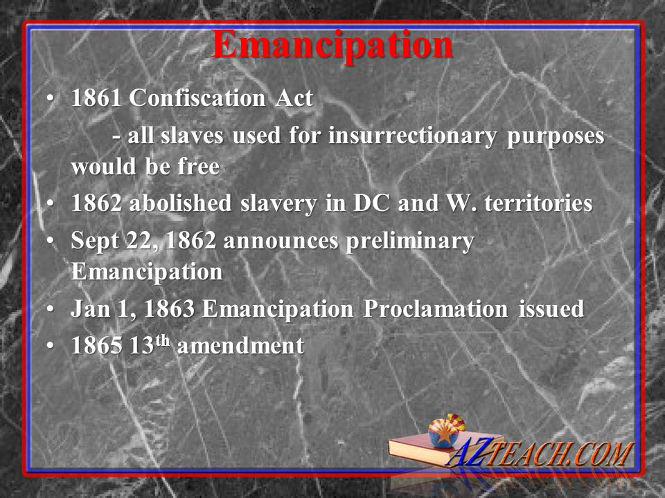 Emancipation 1861 Confiscation Act1861 Confiscation Act - all slaves used for insurrectionary purposes would be free 1862 abolished slavery in DC and W.