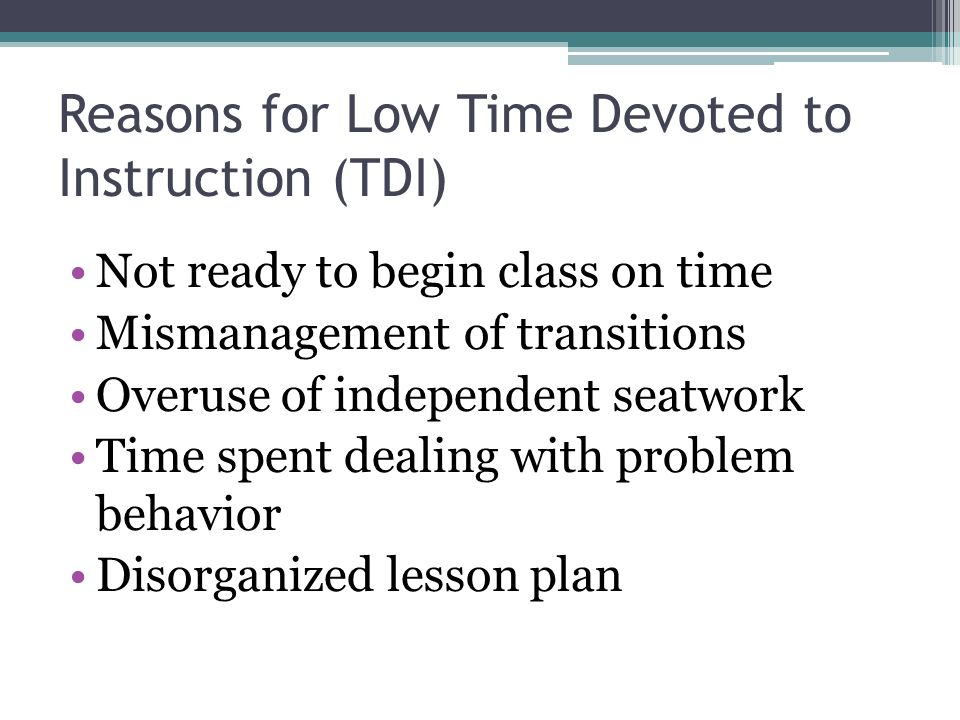 Reasons for Low Time Devoted to Instruction (TDI) Not ready to begin class on time Mismanagement of transitions Overuse of independent seatwork Time spent dealing with problem behavior Disorganized lesson plan