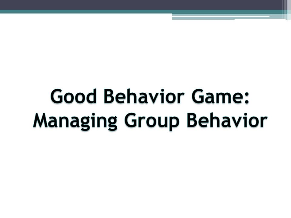 Good Behavior Game Group-based behavior management 20 independent replications across different grade levels, types of students, and settings Prevents substance abuse, antisocial behavior, and school dropouts Interdependent group contingency Capitalizes on human nature Social influence and competition