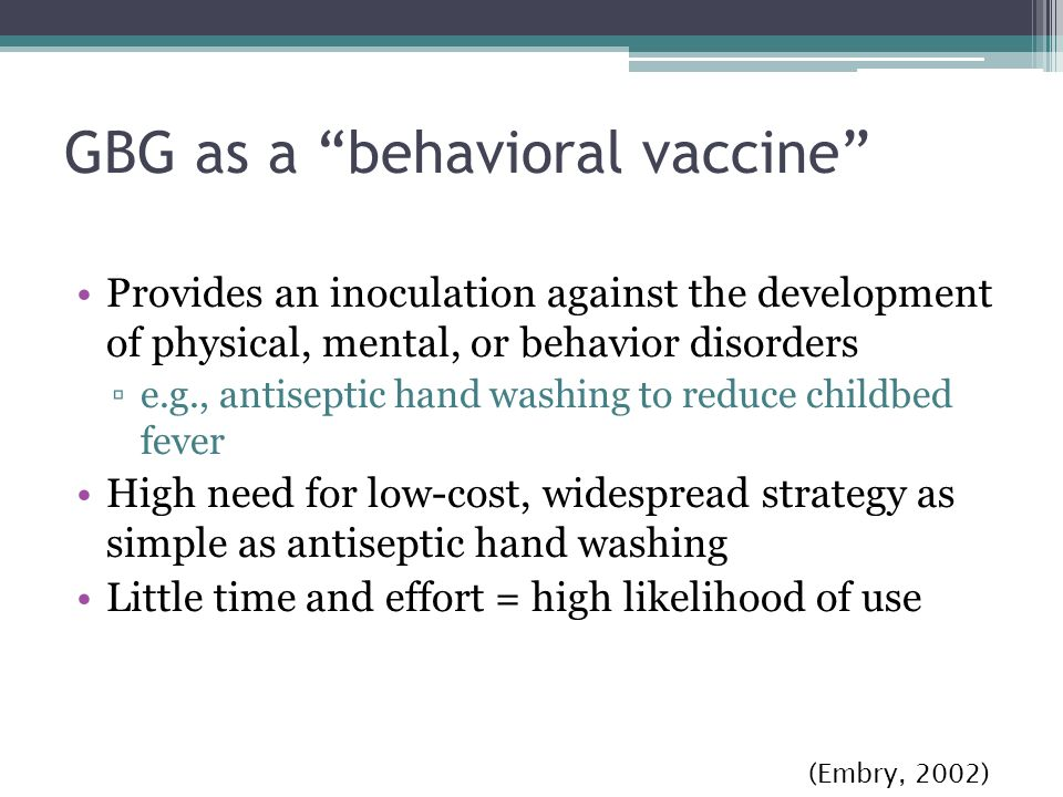 GBG as a behavioral vaccine Provides an inoculation against the development of physical, mental, or behavior disorders e.g., antiseptic hand washing to reduce childbed fever High need for low-cost, widespread strategy as simple as antiseptic hand washing Little time and effort = high likelihood of use (Embry, 2002)