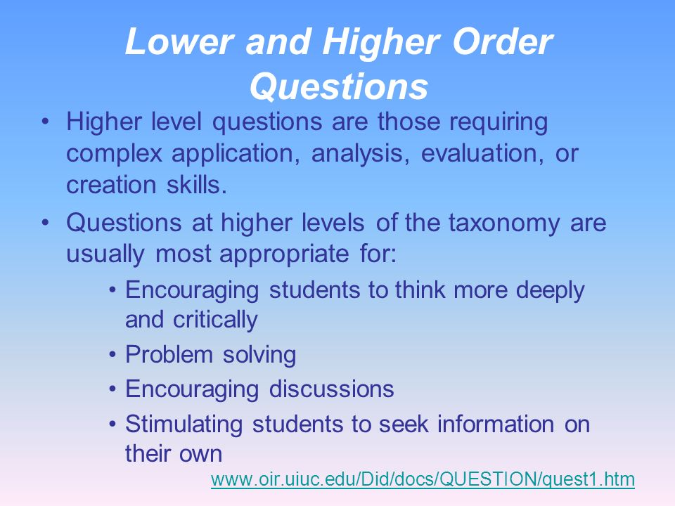 Lower and Higher Order Questions Lower level questions are those at the remembering, understanding, and lower level application levels of the taxonomy