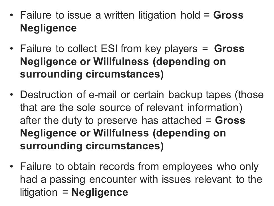 Failure to issue a written litigation hold = Gross Negligence Failure to collect ESI from key players = Gross Negligence or Willfulness (depending on surrounding circumstances) Destruction of e-mail or certain backup tapes (those that are the sole source of relevant information) after the duty to preserve has attached = Gross Negligence or Willfulness (depending on surrounding circumstances) Failure to obtain records from employees who only had a passing encounter with issues relevant to the litigation = Negligence