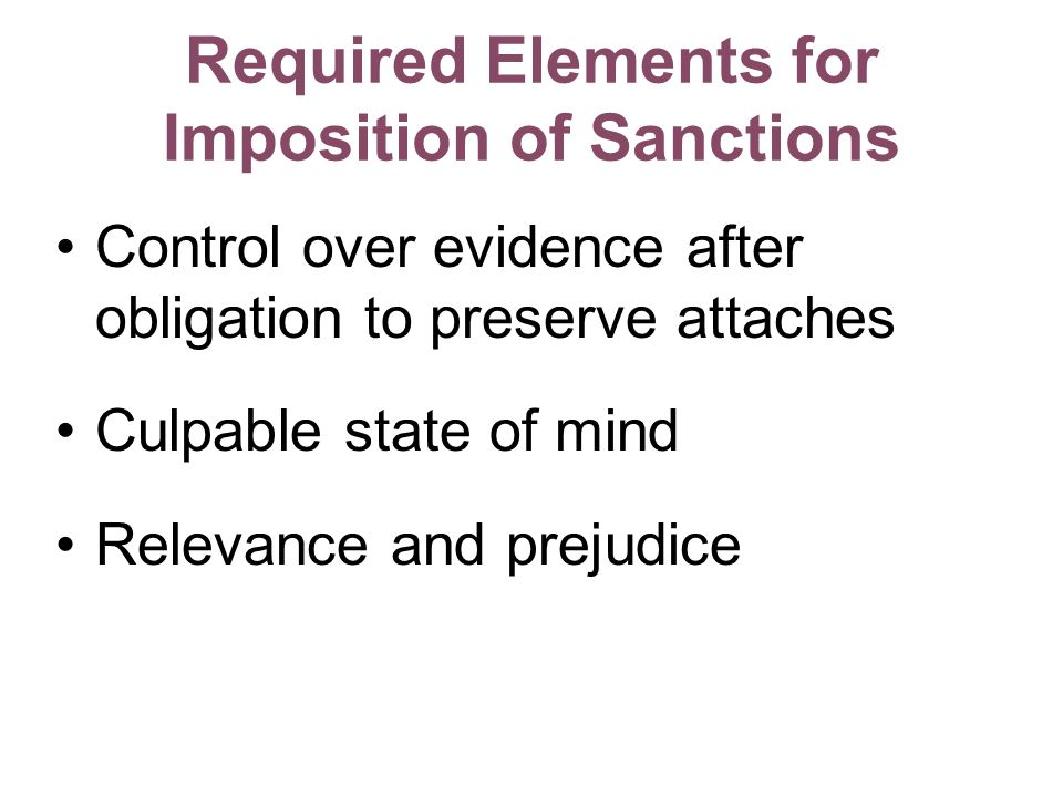Required Elements for Imposition of Sanctions Control over evidence after obligation to preserve attaches Culpable state of mind Relevance and prejudice