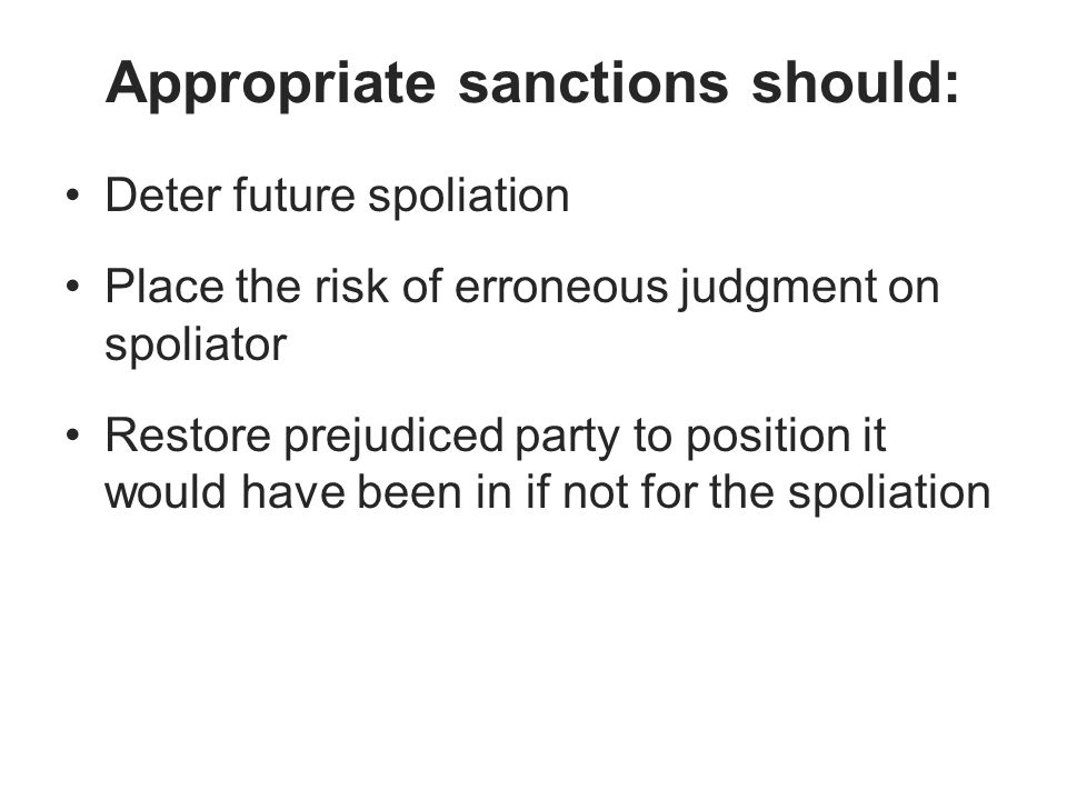 Appropriate sanctions should: Deter future spoliation Place the risk of erroneous judgment on spoliator Restore prejudiced party to position it would have been in if not for the spoliation