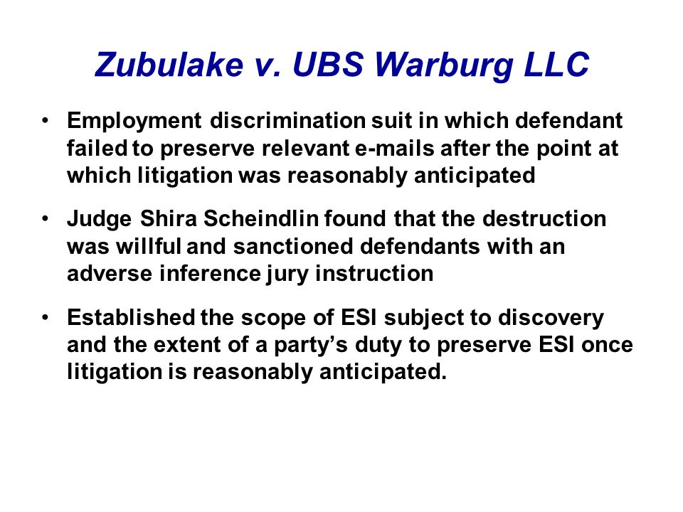 Employment discrimination suit in which defendant failed to preserve relevant e-mails after the point at which litigation was reasonably anticipated Judge Shira Scheindlin found that the destruction was willful and sanctioned defendants with an adverse inference jury instruction Established the scope of ESI subject to discovery and the extent of a partys duty to preserve ESI once litigation is reasonably anticipated.