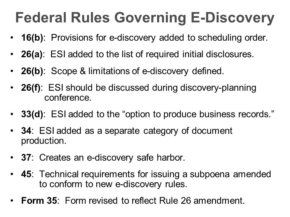 Federal Rules Governing E-Discovery 16(b): Provisions for e-discovery added to scheduling order. 26(a): ESI added to the list of required initial disc