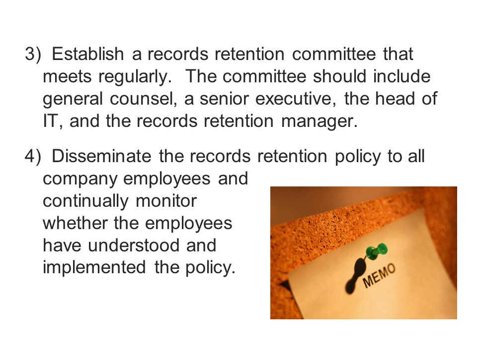 3) Establish a records retention committee that meets regularly. The committee should include general counsel, a senior executive, the head of IT, and