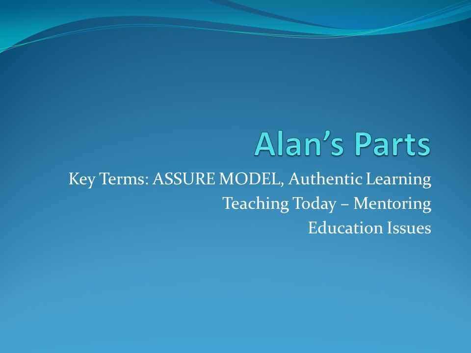 Key Terms: ASSURE MODEL, Authentic Learning Teaching Today – Mentoring Education Issues