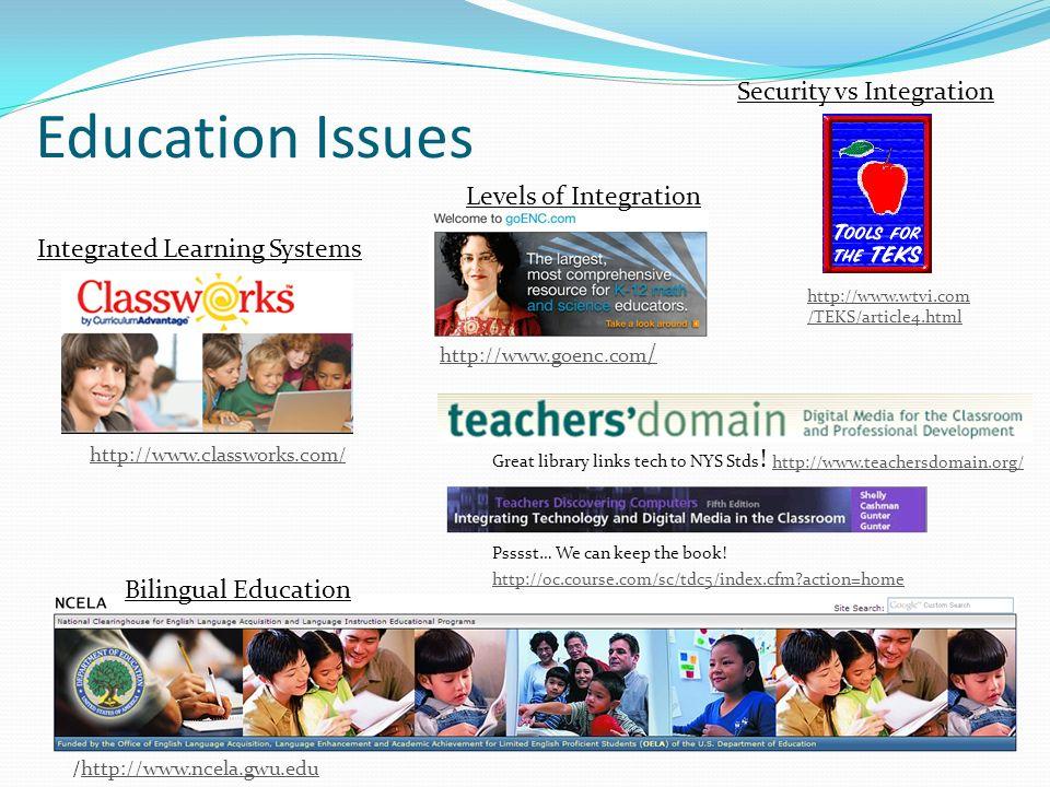 Education Issues Security vs Integration http://www.wtvi.com /TEKS/article4.html /http://www.ncela.gwu.eduhttp://www.ncela.gwu.edu Integrated Learning