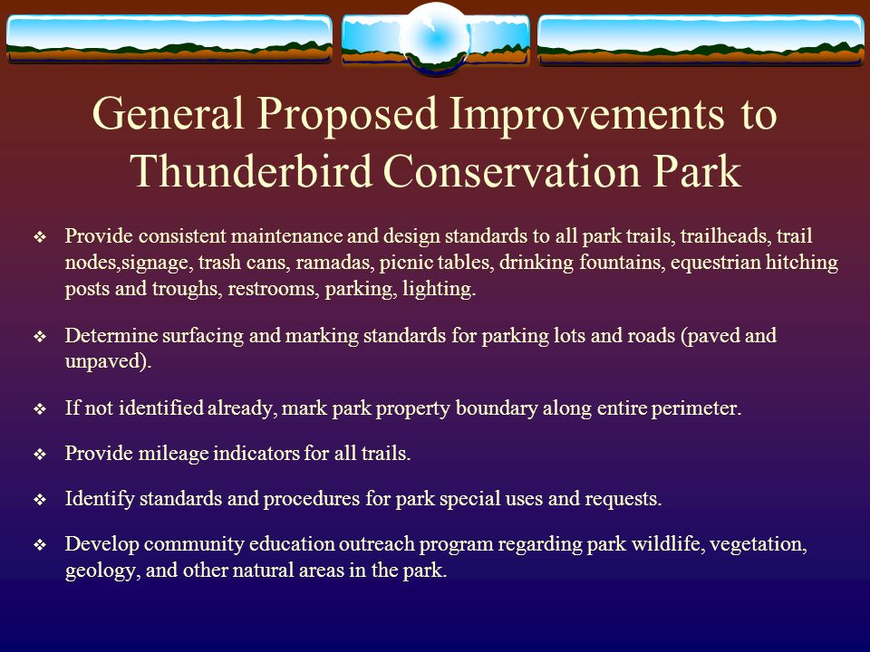 Proposed Conceptual Changes to the Master Plan 55 th and Pinnacle Peak Area Main park entrance located at 55 th and Pinnacle Peak traffic light Provide for secondary entrance east of the parking lot to allow for loop access for emergency vehicles Keep existing parking lot ( 68 parking spaces) and extend parking to west and east adjacent to Pinnacle Peak Road – number of spaces to be determined Provide for 2 linear parking spaces for buses Upgrade and extend existing accessible trail and include interpretive signage along the trail Add shaded seating benches along accessible/interpretive trail Upgrade existing trailhead at west end of parking lot, add restroom and drinking fountain Add up to 5 single-use ramadas on south side of parking lot Provide for outdoor shaded interpretive area that accommodates 60-100 persons – 2 location options