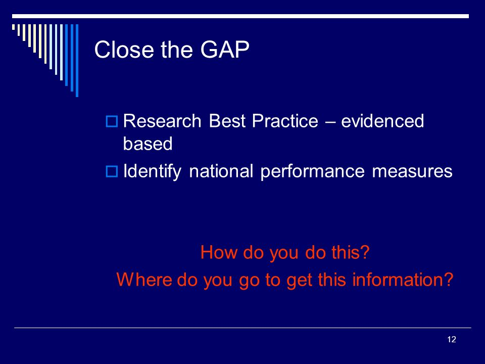 12 Close the GAP Research Best Practice – evidenced based Identify national performance measures How do you do this? Where do you go to get this infor