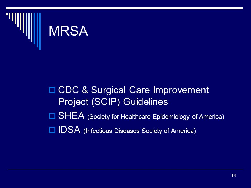 14 MRSA CDC & Surgical Care Improvement Project (SCIP) Guidelines SHEA (Society for Healthcare Epidemiology of America) IDSA (Infectious Diseases Soci