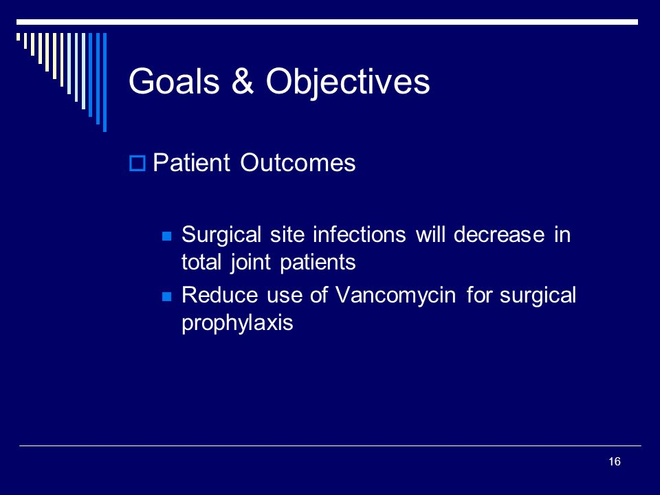 16 Goals & Objectives Patient Outcomes Surgical site infections will decrease in total joint patients Reduce use of Vancomycin for surgical prophylaxi