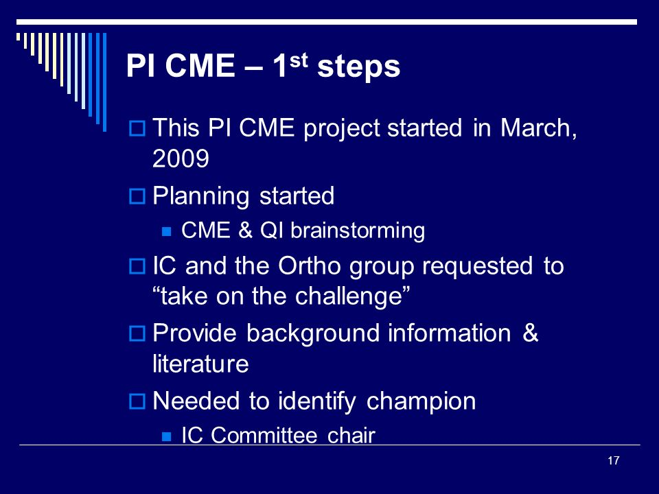 17 PI CME – 1 st steps This PI CME project started in March, 2009 Planning started CME & QI brainstorming IC and the Ortho group requested to take on