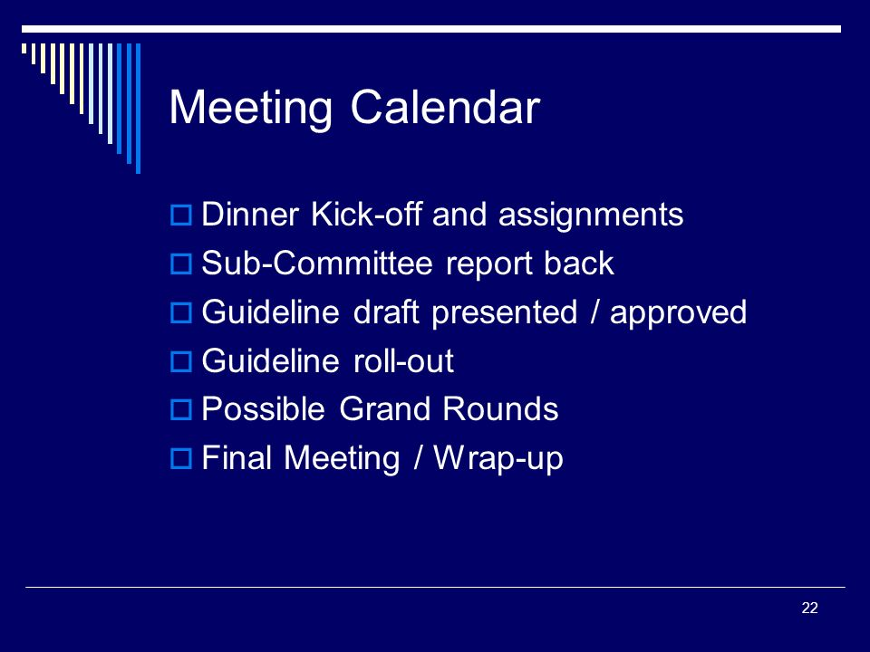 22 Meeting Calendar Dinner Kick-off and assignments Sub-Committee report back Guideline draft presented / approved Guideline roll-out Possible Grand R
