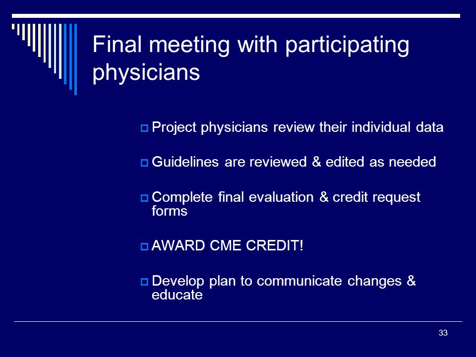 33 Final meeting with participating physicians Project physicians review their individual data Guidelines are reviewed & edited as needed Complete fin