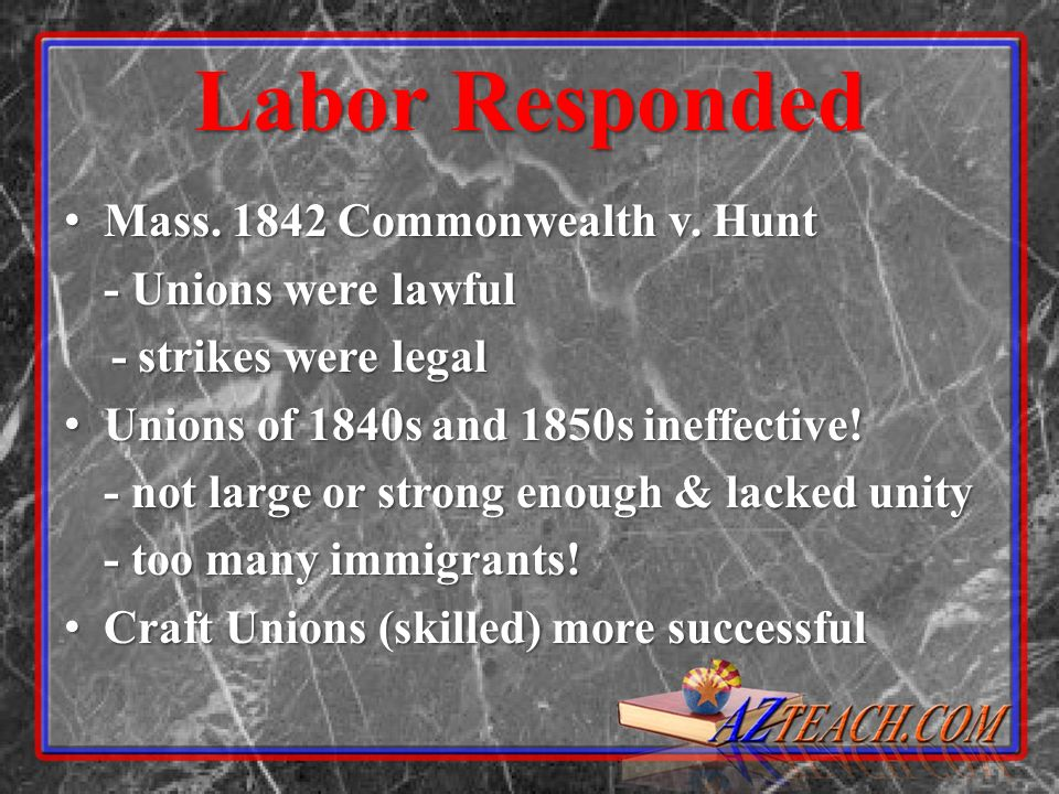 Labor Responded Mass. 1842 Commonwealth v. Hunt Mass. 1842 Commonwealth v. Hunt - Unions were lawful - strikes were legal - strikes were legal Unions