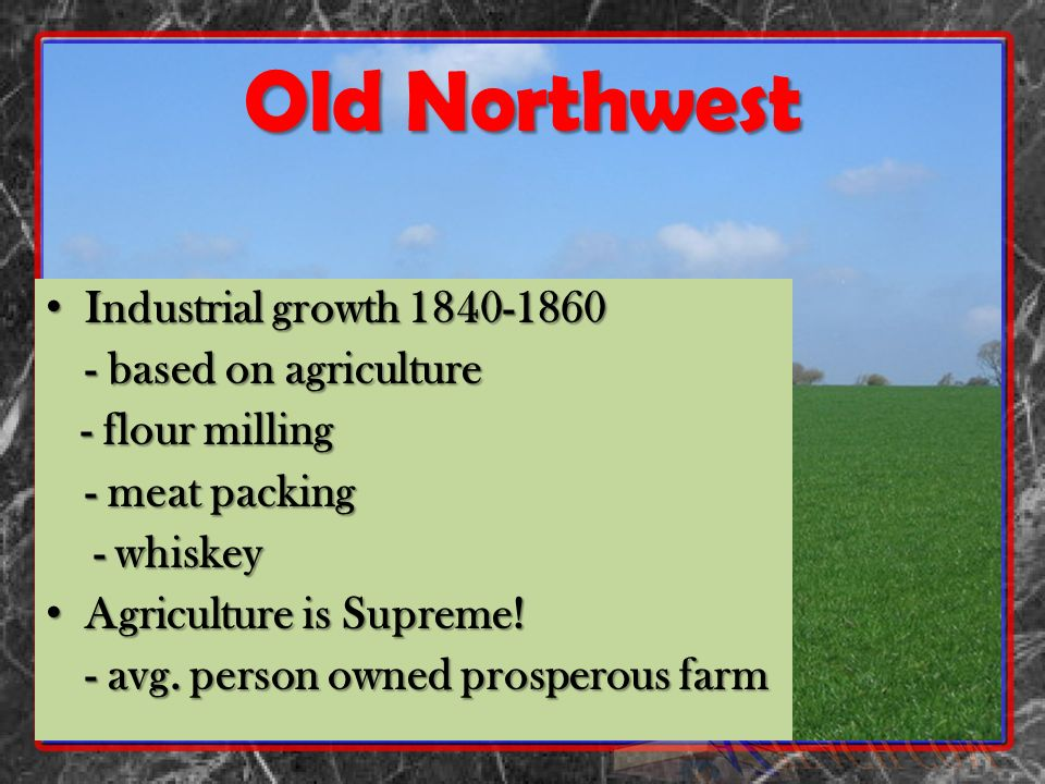 Old Northwest Industrial growth 1840-1860 Industrial growth 1840-1860 - based on agriculture - flour milling - flour milling - meat packing - whiskey