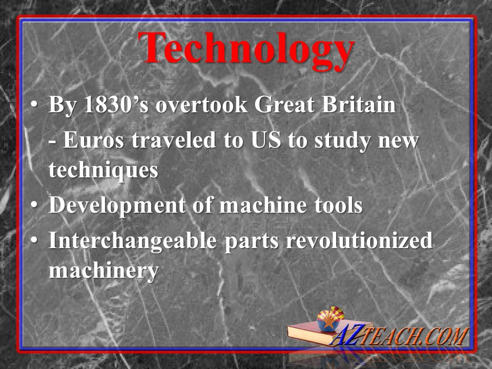 Technology By 1830s overtook Great Britain By 1830s overtook Great Britain - Euros traveled to US to study new techniques Development of machine tools