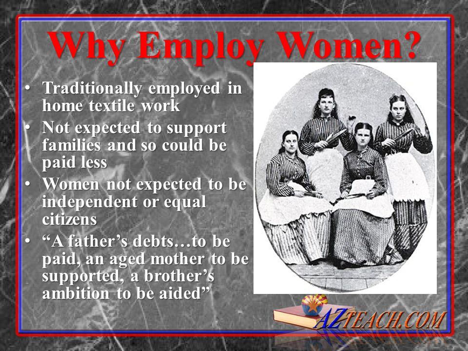 Why Employ Women? Traditionally employed in home textile work Traditionally employed in home textile work Not expected to support families and so coul