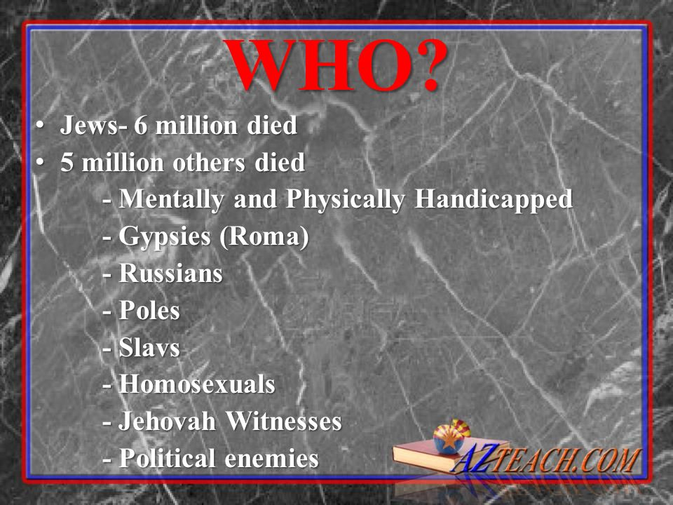 WHO? Jews- 6 million died Jews- 6 million died 5 million others died 5 million others died - Mentally and Physically Handicapped - Gypsies (Roma) - Ru