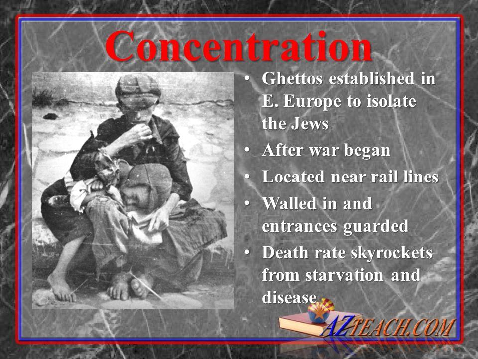 Concentration Ghettos established in E. Europe to isolate the Jews Ghettos established in E. Europe to isolate the Jews After war began After war bega