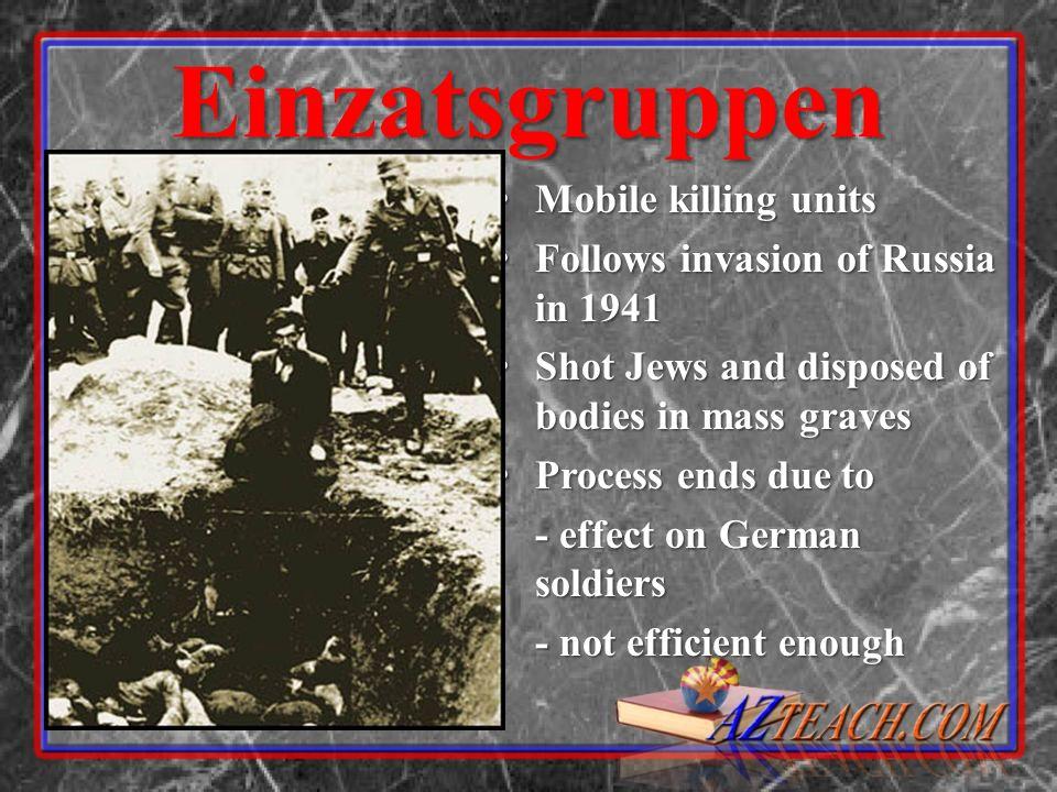 Einzatsgruppen Mobile killing units Mobile killing units Follows invasion of Russia in 1941 Follows invasion of Russia in 1941 Shot Jews and disposed