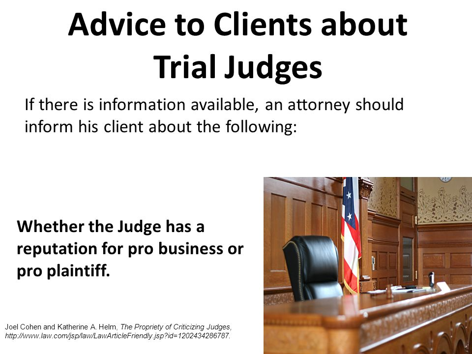 If there is information available, an attorney should inform his client about the following: Whether the Judge has a reputation for pro business or pro plaintiff.