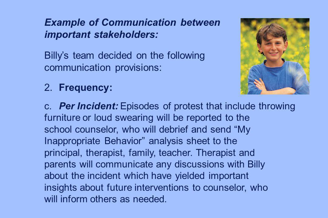 Example of Communication between important stakeholders: Billys team decided on the following communication provisions: 2.Frequency: c.Per Incident: E