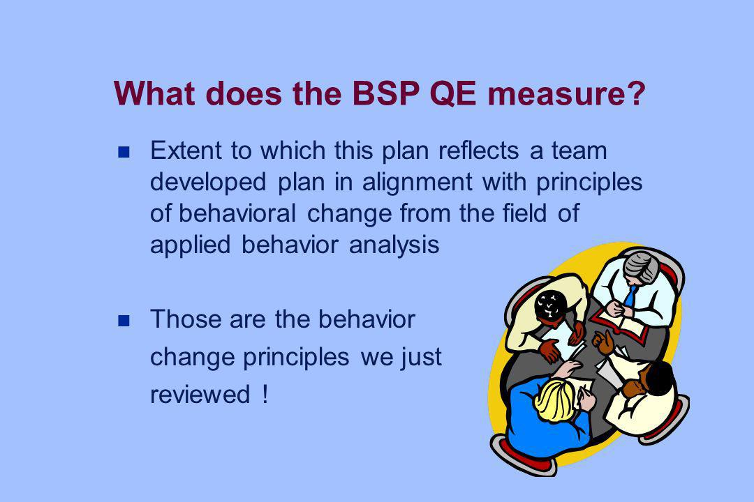 What does the BSP QE measure? n Extent to which this plan reflects a team developed plan in alignment with principles of behavioral change from the fi