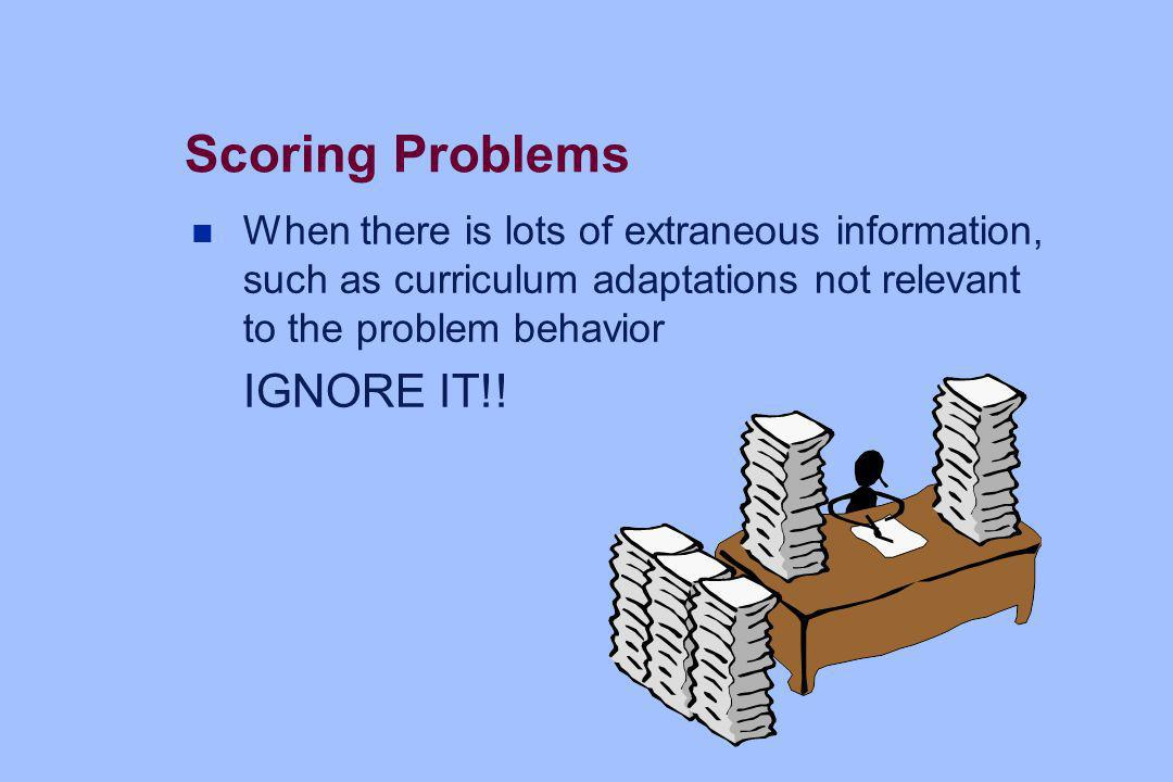 Scoring Problems n When there is lots of extraneous information, such as curriculum adaptations not relevant to the problem behavior IGNORE IT!!