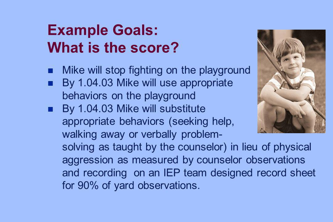Example Goals: What is the score? n Mike will stop fighting on the playground n By 1.04.03 Mike will use appropriate behaviors on the playground n By