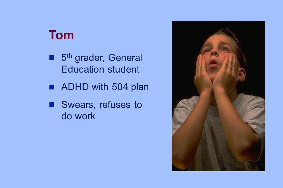 Tom 5 th grader, General Education student ADHD with 504 plan Swears, refuses to do work
