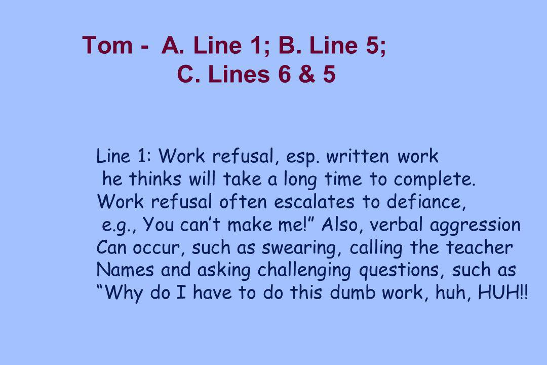 Tom - A. Line 1; B. Line 5; C. Lines 6 & 5 Line 1: Work refusal, esp. written work he thinks will take a long time to complete. Work refusal often esc