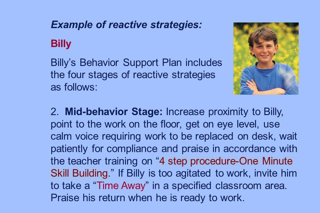 Example of reactive strategies: Billy Billys Behavior Support Plan includes the four stages of reactive strategies as follows: 3.Debriefing Stage: Ask Billy why he chose the old form of protest rather than his new alternative.