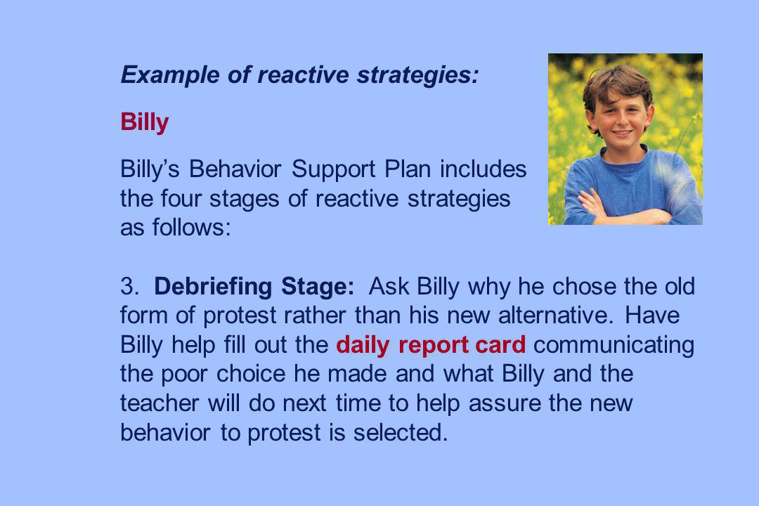 Example of reactive strategies: Billy Billys Behavior Support Plan includes the four stages of reactive strategies as follows: 3.Debriefing Stage: Ask