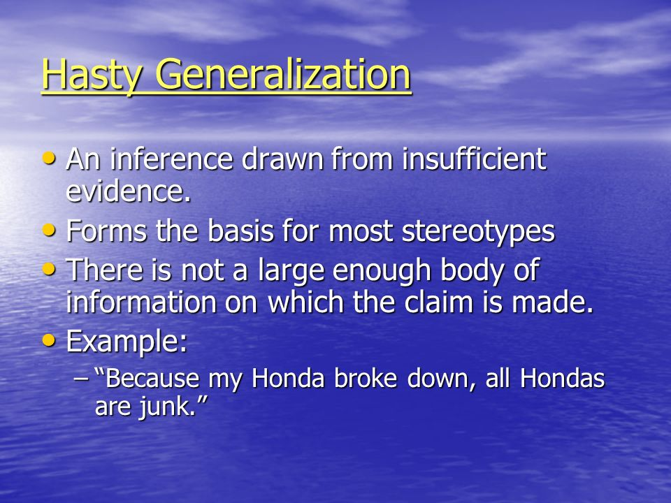 Hasty Generalization An inference drawn from insufficient evidence.